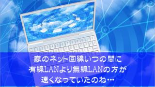 家のネット回線いつの間に有線LANより無線LANの方が速くなっていたのね